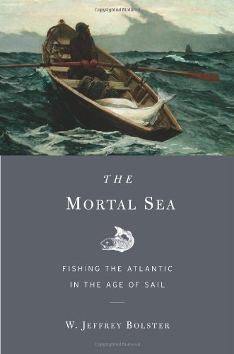 W. Jeffrey Bolster The Mortal Sea Fishing The Atlantic In The Age Of Sail