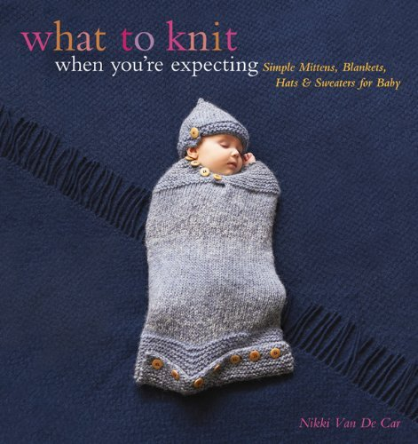 Nikki Van De Car What To Knit When You're Expecting Simple Mittens Blankets Hats & Sweaters For Bab
