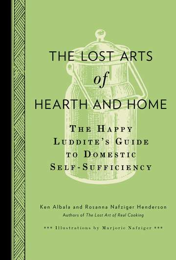 Ken Albala The Lost Arts Of Hearth And Home The Happy Luddite's Guide To Self Sufficiency
