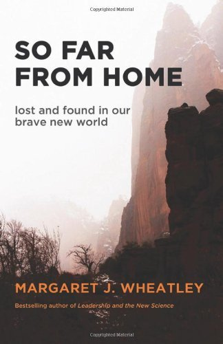 Margaret J. Wheatley So Far From Home Lost And Found In Our Brave New World
