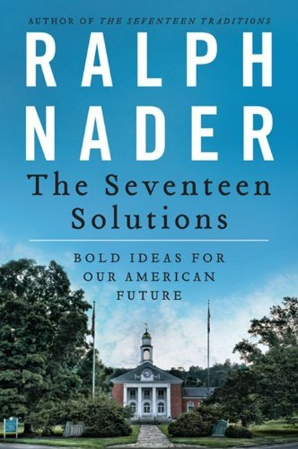 Ralph Nader The Seventeen Solutions Bold Ideas For Our American Future
