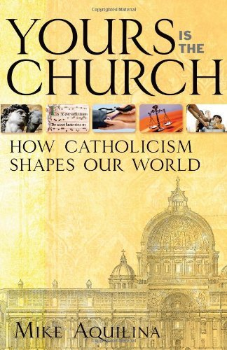 Mike Aquilina Yours Is The Church How Catholicism Shapes Our World