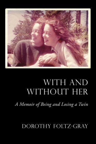 Dorothy Foltz Gray With And Without Her A Memoir Of Being And Losing A Twin