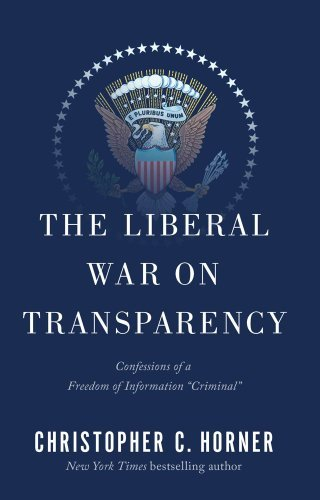 "Christopher C. Horner The Liberal War On Transparency Confessions Of A Freedom Of Information ""criminal"
