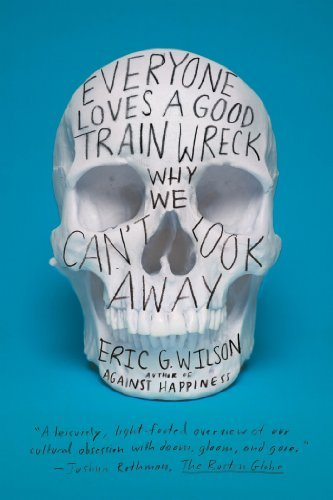 Eric G. Wilson Everyone Loves A Good Train Wreck Why We Can't Look Away