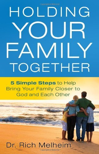 Richard Melheim Holding Your Family Together 5 Simple Steps To Help Bring Your Family Closer T