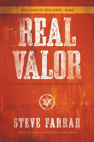 Steve Farrar Real Valor A Charge To Nurture And Protect Your Family