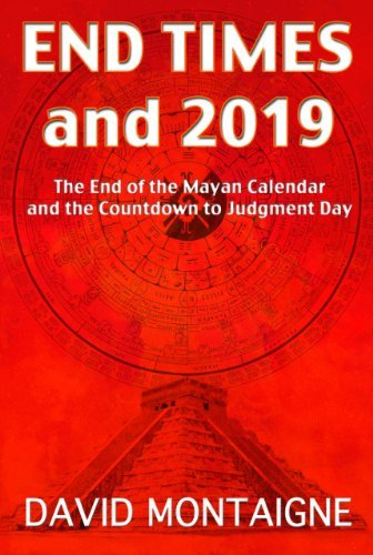 David Montaigne End Times And 2019 The End Of The Mayan Calendar And The Countdown T