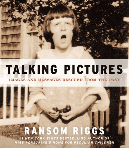 Ransom Riggs Talking Pictures Images And Messages Rescued From The Past