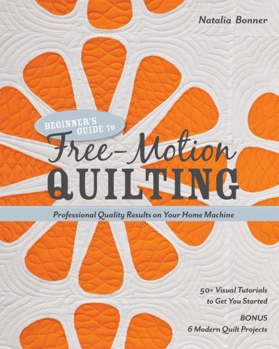 Natalia Bonner Beginner's Guide To Free Motion Quilting 50+ Visual Tutorials To Get You Started Profess