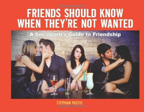 Pastis Stephan Friends Should Know When They're Not Wanted A Sociopath's Guide To Friendship