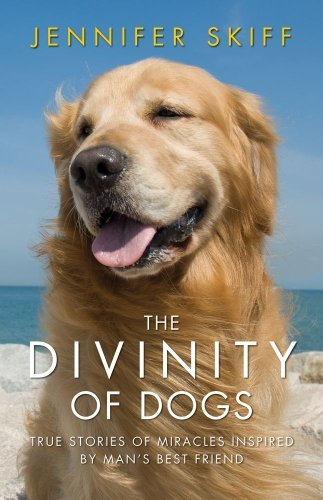 Jennifer Skiff Divinity Of Dogs The True Stories Of Miracles Inspired By Man's Best F