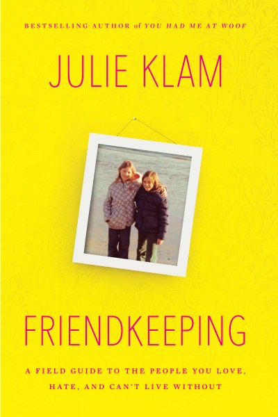 Julie Klam Friendkeeping A Field Guide To The People You Love Hate And C