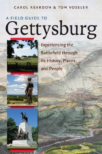 Carol Reardon A Field Guide To Gettysburg Experiencing The Battlefield Through Its History