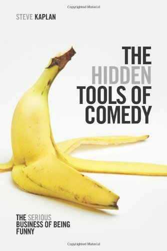 Steve Kaplan The Hidden Tools Of Comedy The Serious Business Of Being Funny