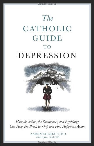 Aaron Kheriaty The Catholic Guide To Depression How The Saints The Sacraments And Psychiatry Ca