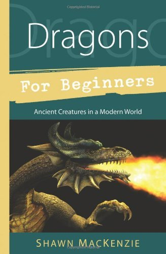 Shawn Mackenzie Dragons For Beginners Ancient Creatures In A Modern World