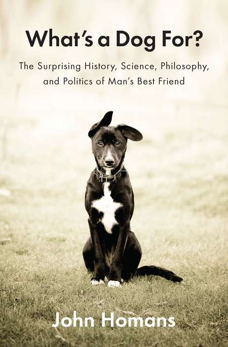 John Homans What's A Dog For? The Surprising History Science Philosophy And