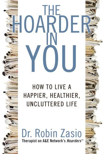Robin Zasio The Hoarder In You How To Live A Happier Healthier Uncluttered Lif