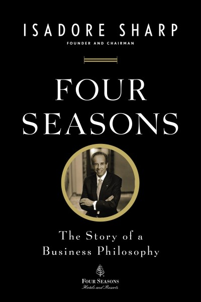 Isadore Sharp Four Seasons The Story Of A Business Philosophy
