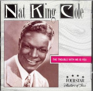 Nat King Cole Trouble With Me Is You