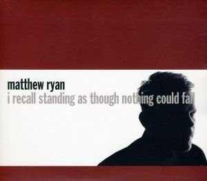 Matthew Ryan I Recall Standing As Though Nothing Could Fall