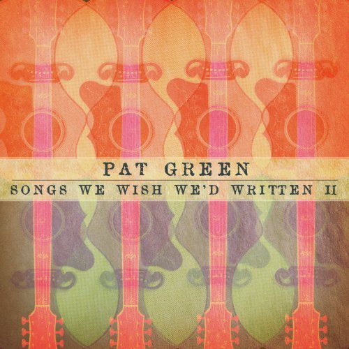 Pat Green Songs We Wish We'd Written Ii