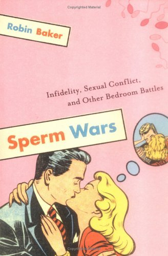 Robin Baker Sperm Wars Infidelity Sexual Conflict And Other Bedroom Ba