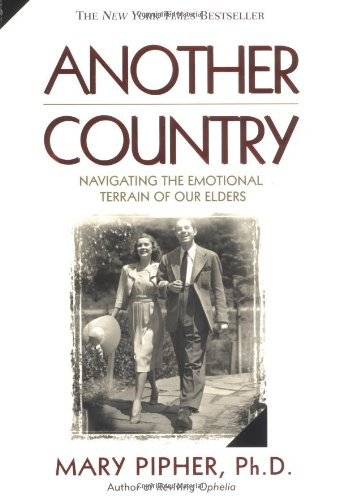 Pipher Mary Phd Another Country Navigating The Emotional Terrain Of Our Elders