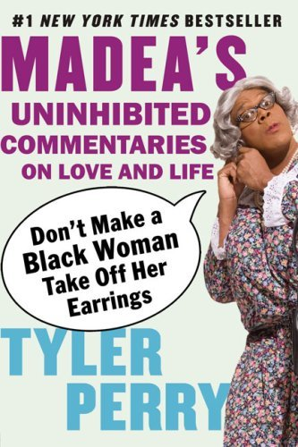 Tyler Perry Don't Make A Black Woman Take Off Her Earrings Madea's Uninhibited Commentaries On Love And Life