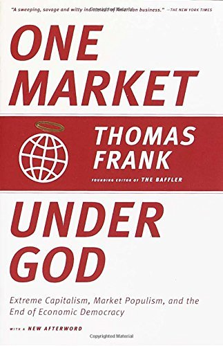 Thomas Frank One Market Under God Extreme Capitalism Market Populism And The End