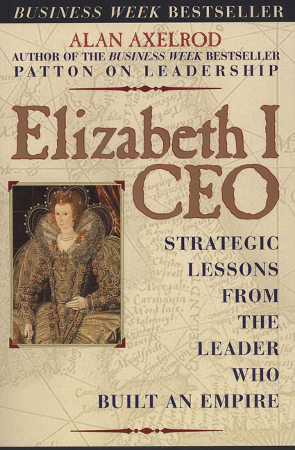 Alan Axelrod Elizabeth I Ceo Strategic Lessons From The Leader Who Built An Em