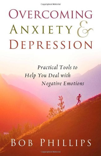 Bob Phillips Overcoming Anxiety And Depression Practical Tools To Help You Deal With Negative Em
