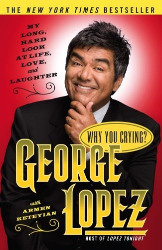 George Lopez Why You Crying? My Long Hard Look At Life Love And Laughter