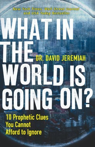 David Jeremiah What In The World Is Going On? 10 Prophetic Clues You Cannot Afford To Ignore