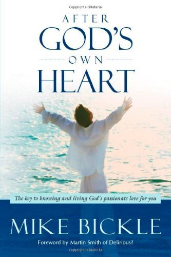 Mike Bickle After God's Own Heart The Key To Knowing And Living God's Passionate Lo