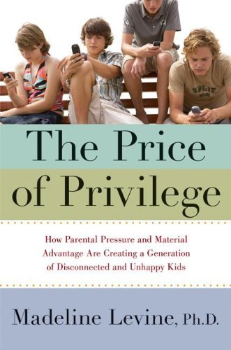 Madeline Phd Levine The Price Of Privilege How Parental Pressure And Material Advantage Are