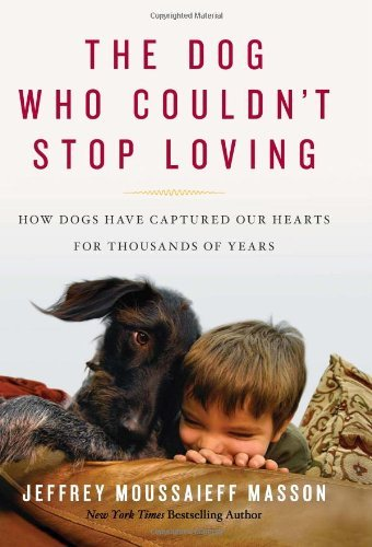 Jeffrey Moussaieff Masson Dog Who Couldn't Stop Loving The How Dogs Have Captured Our Hearts For Thousands O