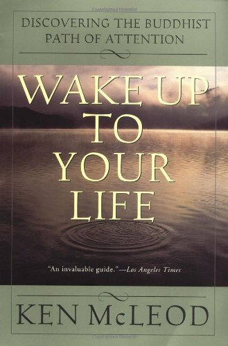 Ken Mcleod Wake Up To Your Life Discovering The Buddhist Path Of Attention