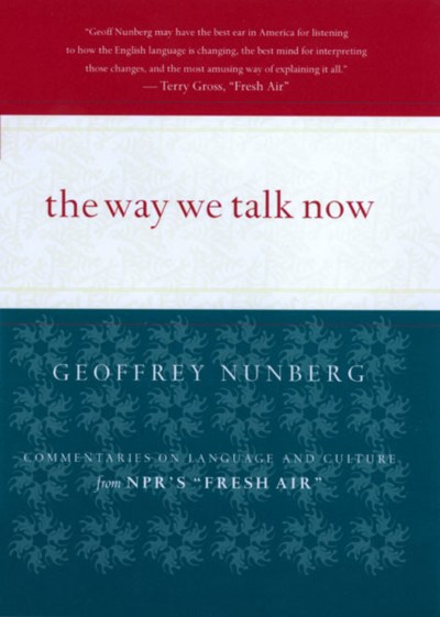 Geoffrey Nunberg The Way We Talk Now Commentaries On Language And Culture