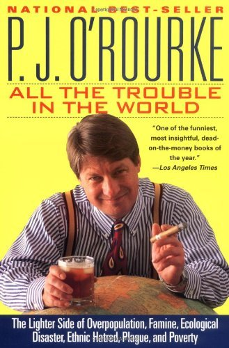 P. J. O'rourke All The Trouble In The World The Lighter Side Of Overpopulation Famine Ecolo