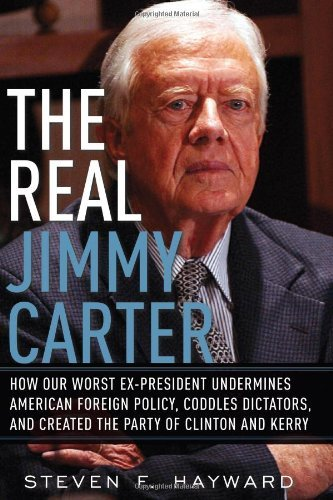 Steven F. Hayward The Real Jimmy Carter How Our Worst Ex President Undermines American Fo