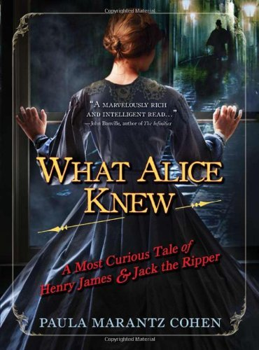 Paula Marantz Cohen What Alice Knew A Most Curious Tale Of Henry James & Jack The Ripper