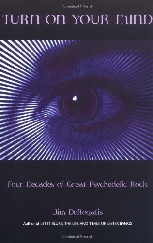 Jim Derogatis Turn On Your Mind Four Decades Of Great Psychedelic Rock