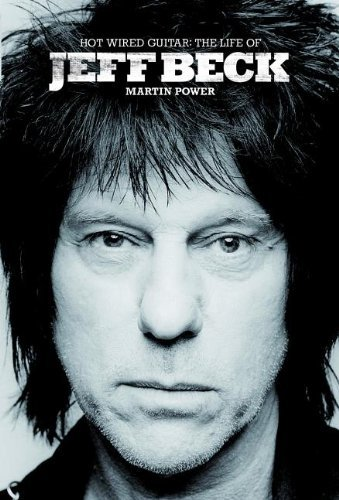Martin Power Hot Wired Guitar The Life Of Jeff Beck