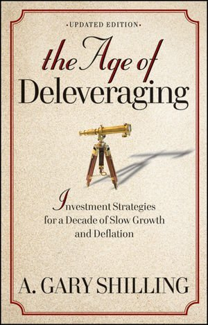 A. Gary Shilling The Age Of Deleveraging Updated Edition Investment Strategies For A Decade Of Slow Growth Updated