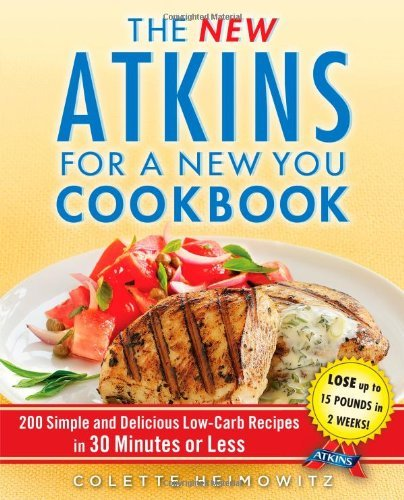 Colette Heimowitz The New Atkins For A New You Cookbook 200 Simple And Delicious Low Carb Recipes In 30 M