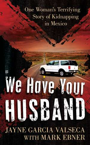 Jayne Garcia Valseca We Have Your Husband One Woman's Terrifying Story Of A Kidnapping In M