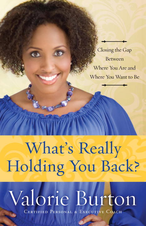 Valorie Burton What's Really Holding You Back? Closing The Gap Between Where You Are And Where Y