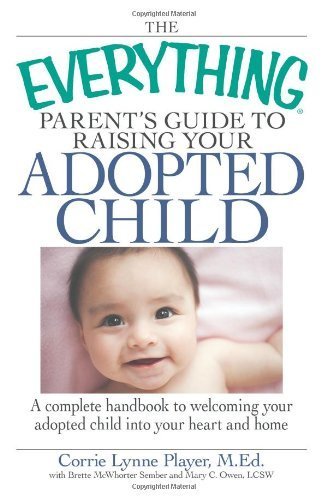 Corrie Lynn Player The Everything Parent's Guide To Raising Your Adop A Complete Handbook To Welcoming Your Adopted Chi